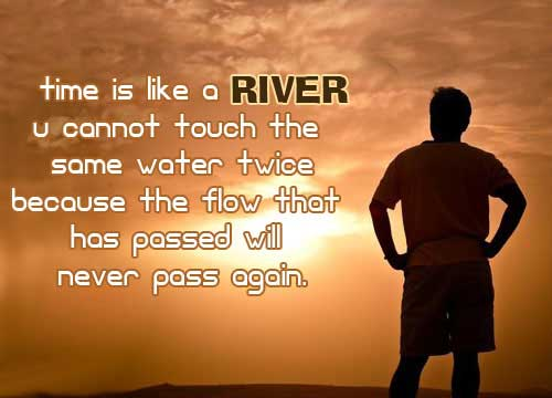 Time Is Like A River You Cannot Touch The Same Water Twice Because