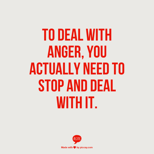 To Deal With Anger You Actually Need To Stop And Deal With It