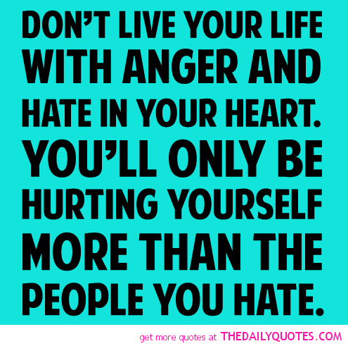 Don T Live Your Life With Anger And Hate In Your Heart You Ll Only