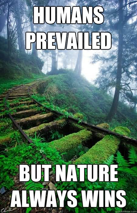 Human Prevailed But Nature Always Wins Funny Meme Picture 40 funny nature meme pictures that will make you laugh,Human Nature Memes