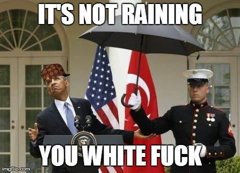 Its Not Raining You white Fuck Funny Obama Meme Image 30 most funny obama meme pictures and photos,White Obama Meme