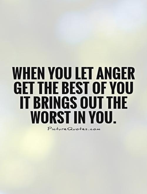 Quotes About Anger And Rage: When You Let Anger Get The Best Of You It Brings Out The