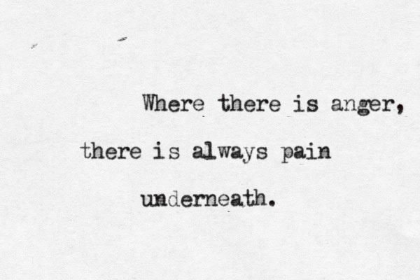 Where there is anger there is always pain underneath.