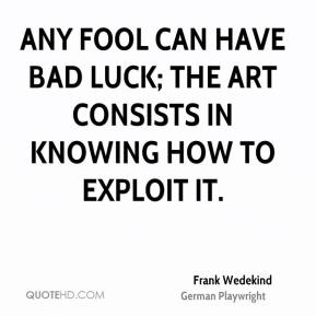 Any Fool Can Have Bad Luck The Art Consists In Knowing How To