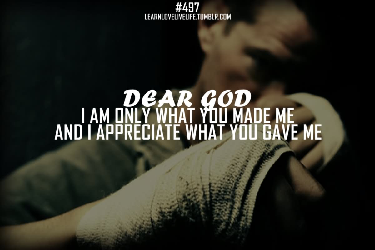 Dear God I Am Only What You Made Me And I Appreciate What You Gave Me