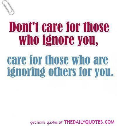 Dont Care For Those Who Ignore You Care For Those Who Are Ignoring