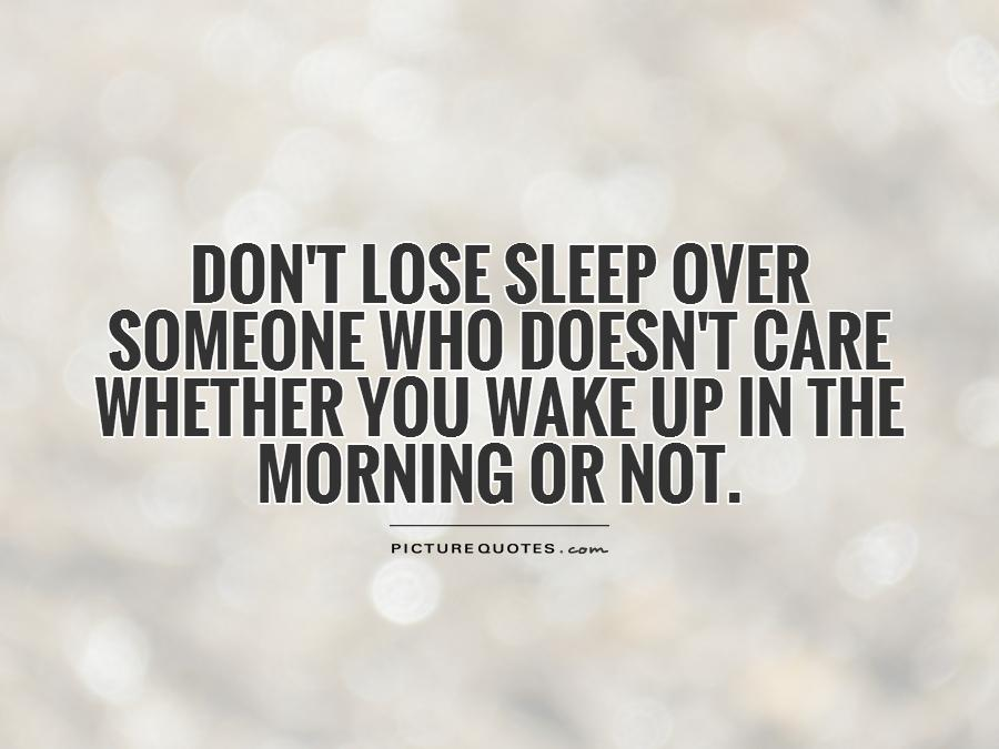 Dont Lose Sleep Over Someone Who Doesnt Care Whether You Wake Up