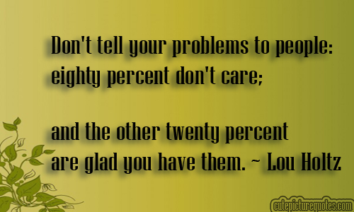 Don't tell your problems to people eighty percent don't care and the other twenty percent are glad you have them.