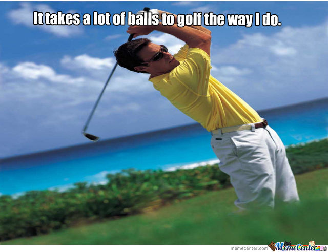 Funny Golf Meme It Takes A Lot Of Balls To Golf The Way I Do Picture