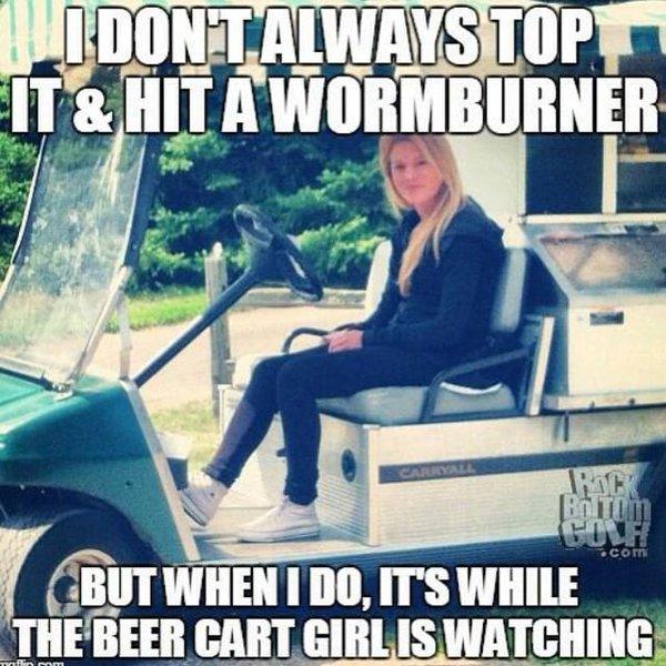 I Don't Always Top It & Hit A Wormburner Funny Golf Meme Image