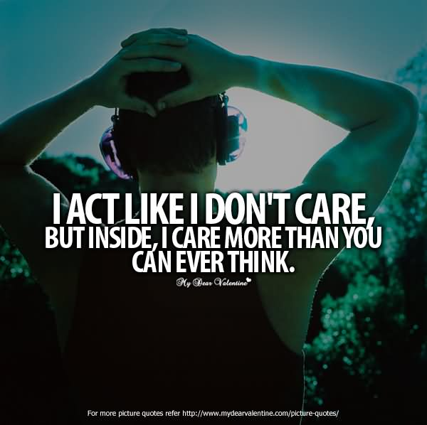 I Act Like I Dont Care But Inside I Care More Than You Can Ever
