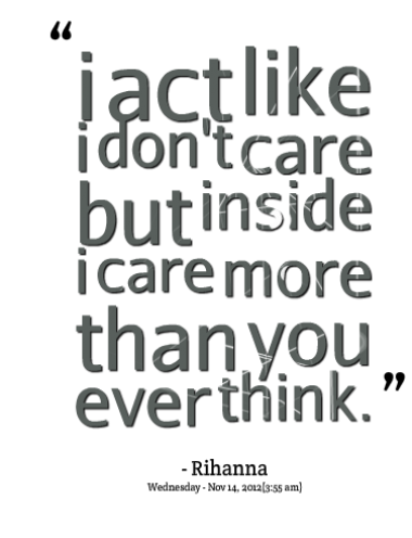 I act like i don't care but inside I care more than you ever think.