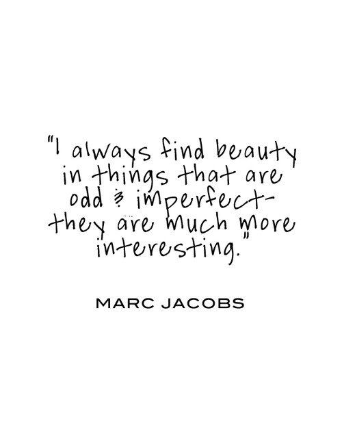 I Always Find Beauty In Things That Are Odd Imperfect They Are