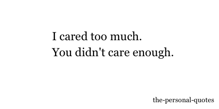 I Cared Too Much You Didnt Care Enough