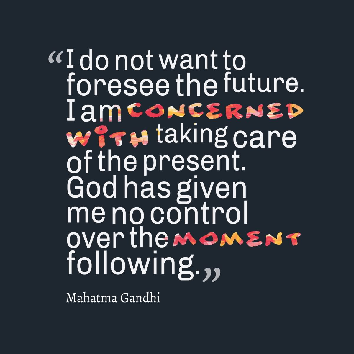 I do not want to foresee the future. I am concerned with taking care of the present. God has given me no control over the moment following.