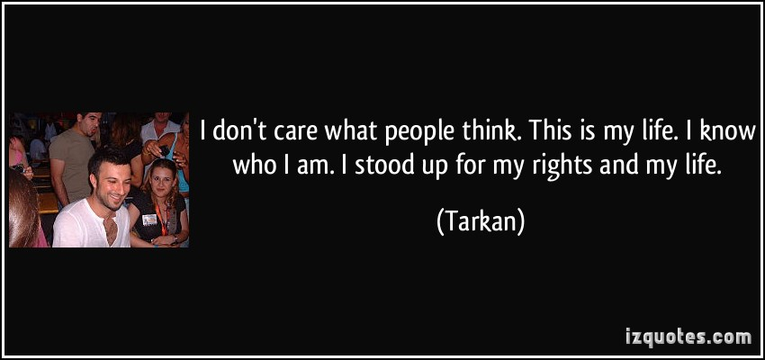 I don't care what people think. This is my life. I know who i am. I stood up ...