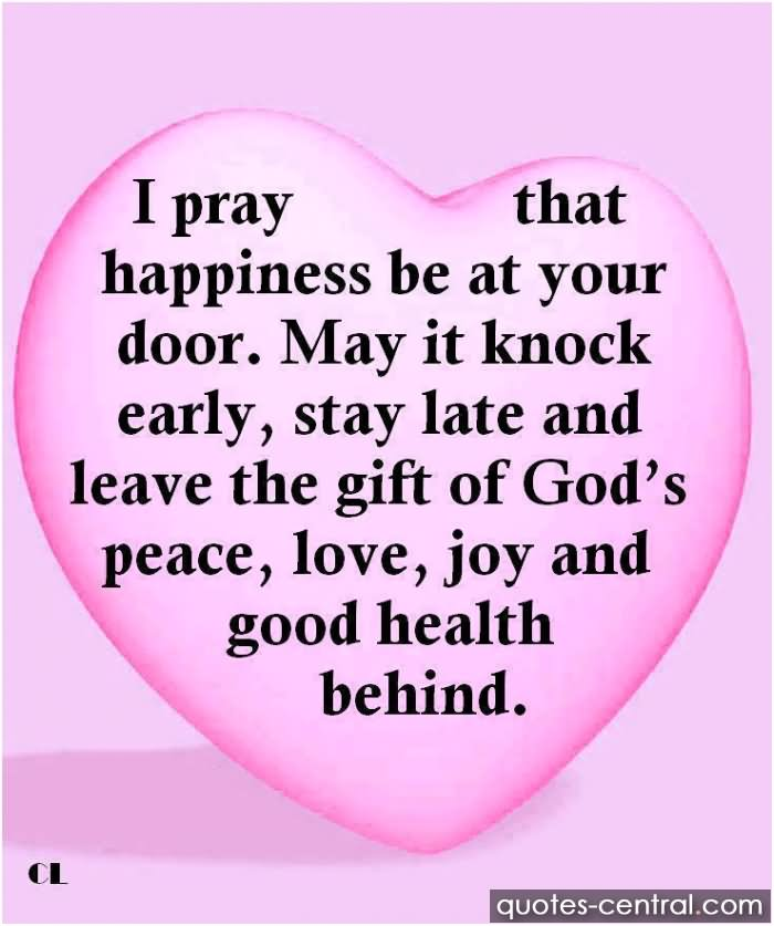 I Pray That Happiness Be At Your Door. May It Knock Early, Stay Late