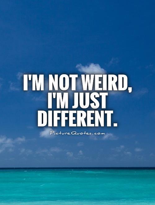 I'm not weird, I'm just different.
