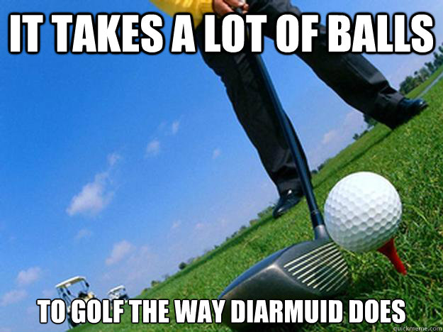It Takes A Lot Of Balls To Golf The Diarmuid Does Funny Meme Image