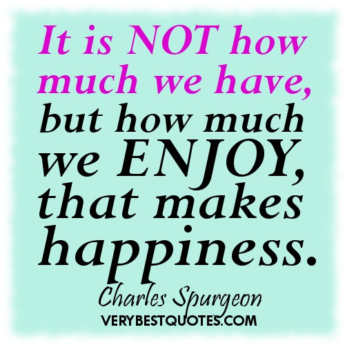 It Is Not How Much We Have, But How Much We Enjoy, That Makes