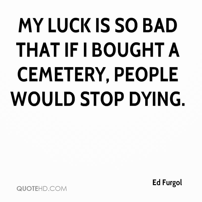 My Luck Is So Bad If I Bought A Cemetery People Would Stop Dying