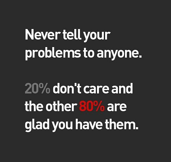 Never tell your problems to anyone…20% don't care and the other 80% are glad you have them.