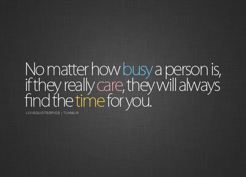 "No matter how ""busy"" a person is, if they really care, they will always find time for you."