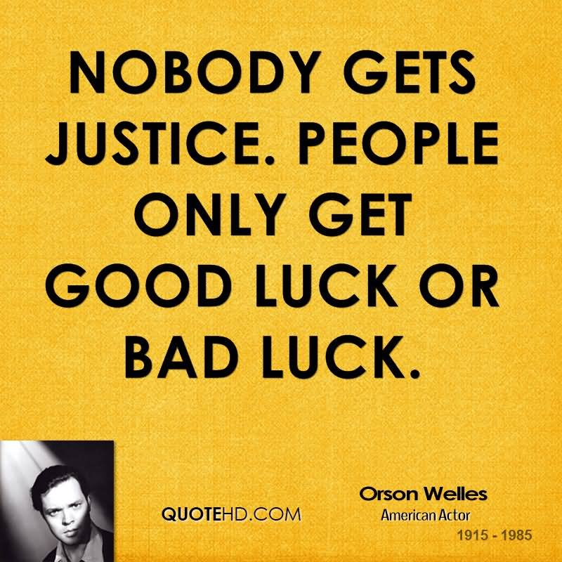 Nobody Gets Justice People Only Get Good Luck Or Bad Luck