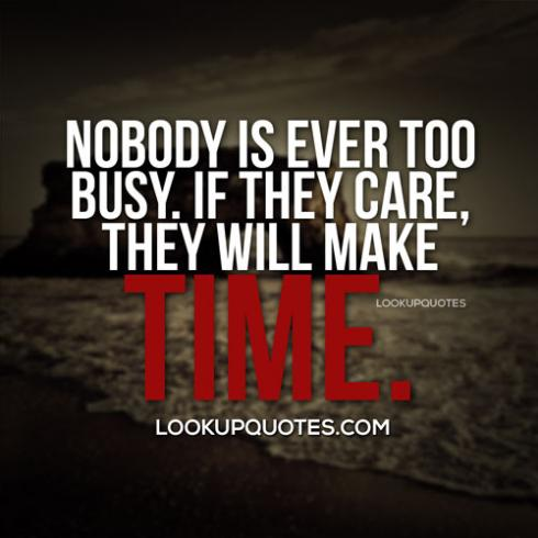 Nobody Is Ever Too Busy If They Care They Will Make Time