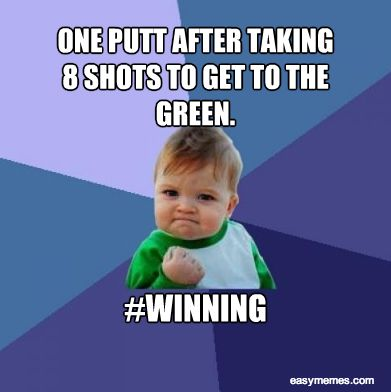One Putt After Taking 8 Shots To Get To The Green Funny Golf Meme Image