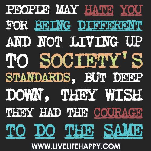 People May Hate You For Being Different And Not Living By Society S Standards But Deep Down They Wish They Had The Courage To Do The Same