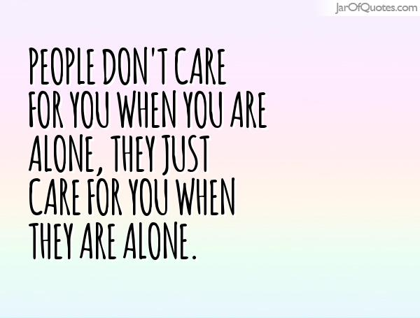 People don't care for you when you are alone, they just care for