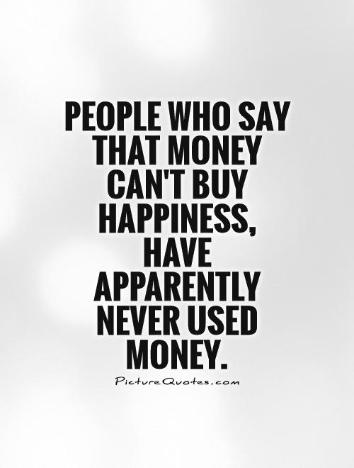 essay on money can never buy happiness Below is an essay on money can't buy happiness from anti essays, your source for research papers, essays, and term paper examples money can't buy happiness family, friends, laughter, campfires, walks, sunsets, deep, meaningful conversations, and hugs.