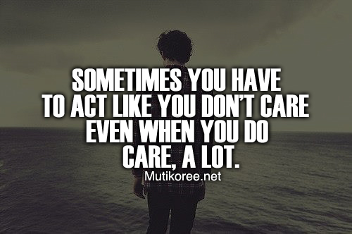 Sometimes you have to act like you don't care even when you do care, a lot.