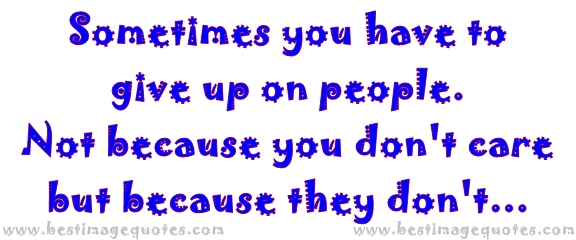 Sometimes You Have To Give Up On People. Not Because You