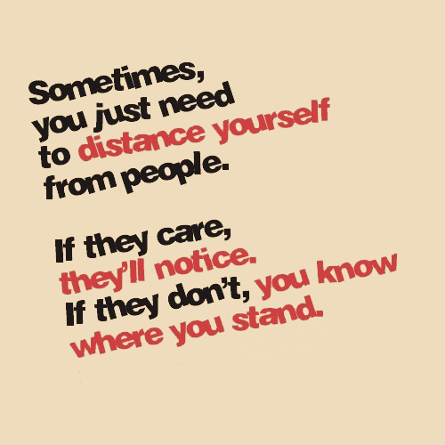 Beau Sometimes You Just Have To Distance Yourself From People. If They Care,  Theyu0027ll Notice. If They Donu0027t, You Know Where You Stand.