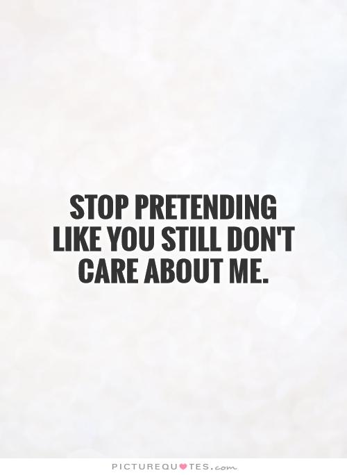 Stop pretending like you still don't care about me.