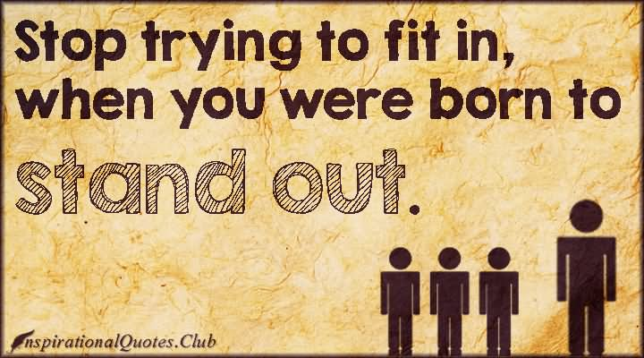 Stop Trying To Fit In When You Were Born To Stand Out