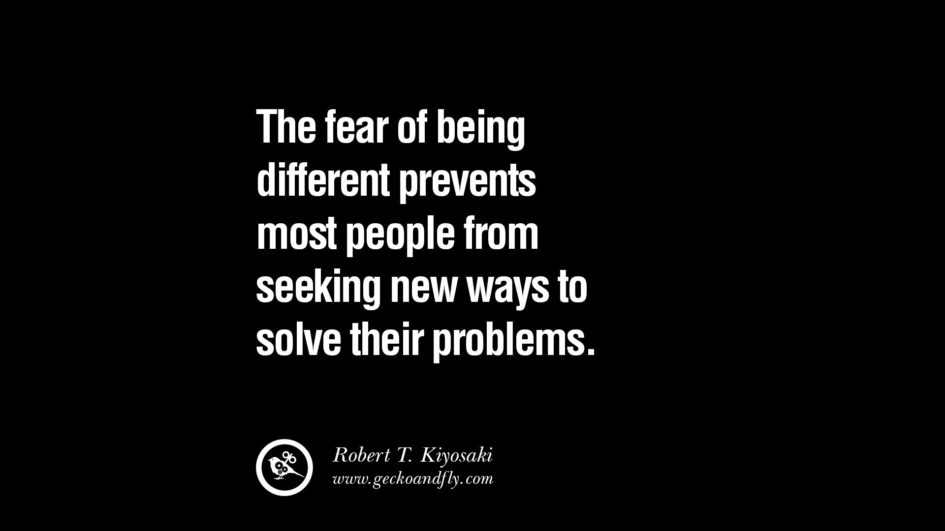 The fear of being different prevents most people from seeking new ways to solve their problems.