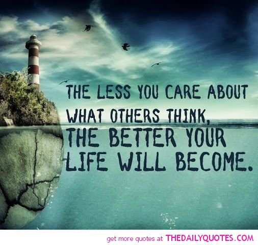 The Less You Care About What Others Think The Better Your Life Will