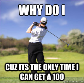 Why I Do Cuz Its The Only Time I Can Get A 100 Funny Golf Meme Image