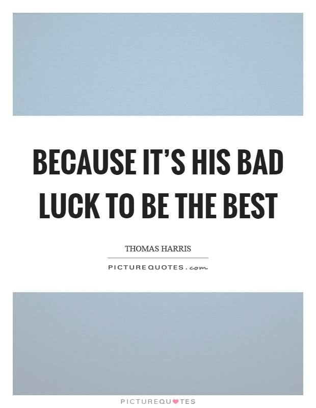 Because it\'s his bad luck to be the best.