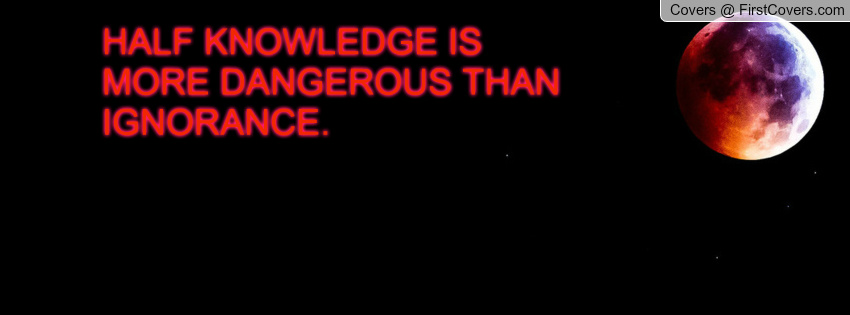 Half Knowledge Is More Dangerous Than Ignorance