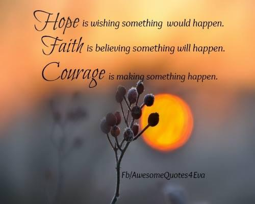 Hope-is-wishing-something-would-happen.-Faith-is-believing-something-will-happen.-Courage-is-making-something-happen.-Courage-Quote.jpg