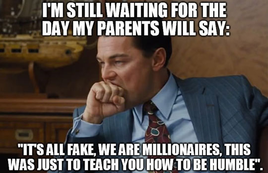 Funny Meme Good Day : I am still waiting for the day my parents will say funny meme image