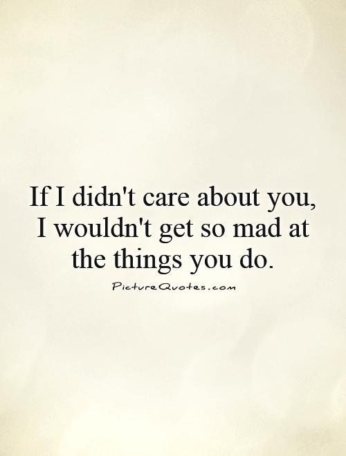 I Care About You Quotes Unique If I Didn't Care About You I Wouldn't Get So Mad At The Things You Do