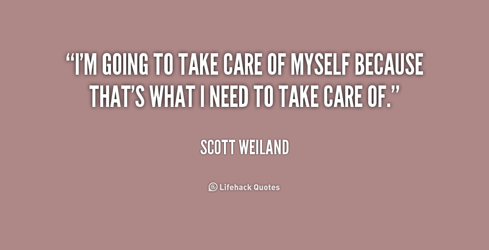 Im Going To Take Care Of Myself Because Thats What I Need To Take
