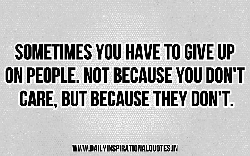Sometimes You Have To Give Up On People. Not Because You Donu0027t Care