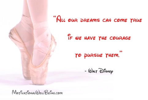 All our dreams can come true if we have the courage to pursue them  -  Walt Disney