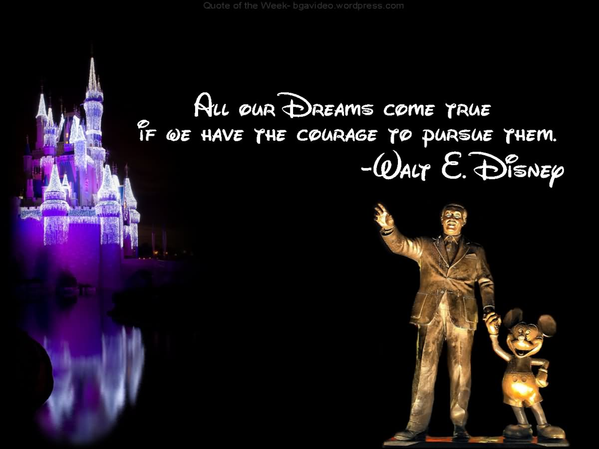 All our dreams can come true, if we have the courage to pursue them. - Walt E. Disney